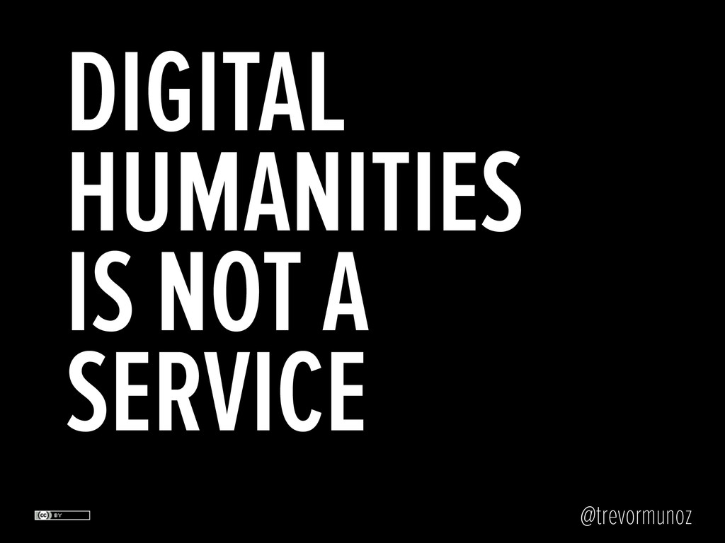 @trevormunoz DIGITAL HUMANITIES IS NOT A SERVICE