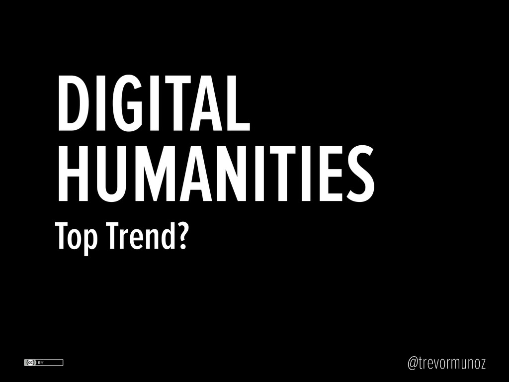 @trevormunoz DIGITAL HUMANITIES Top Trend?