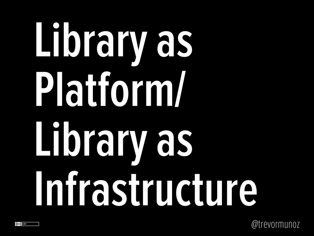 @trevormunoz Library as Platform/ Library as In...