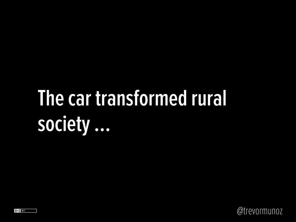 @trevormunoz The car transformed rural society …