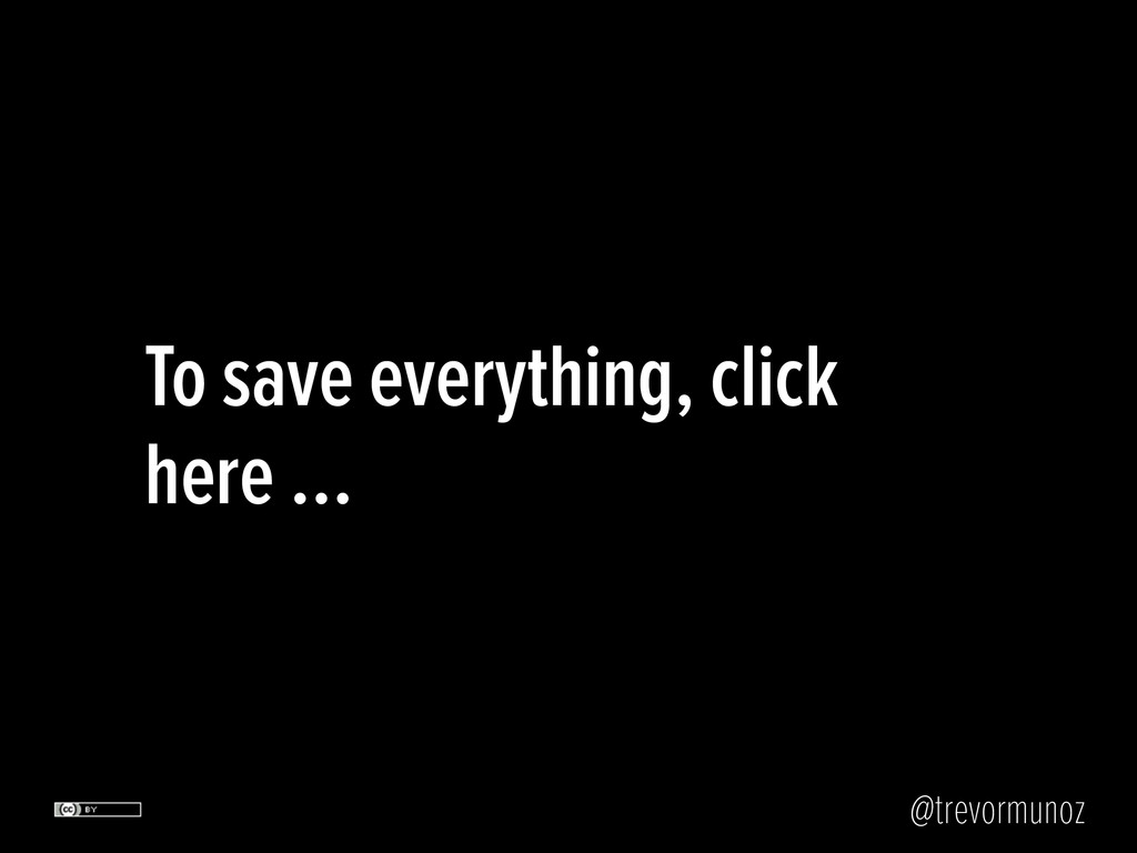 @trevormunoz To save everything, click here …