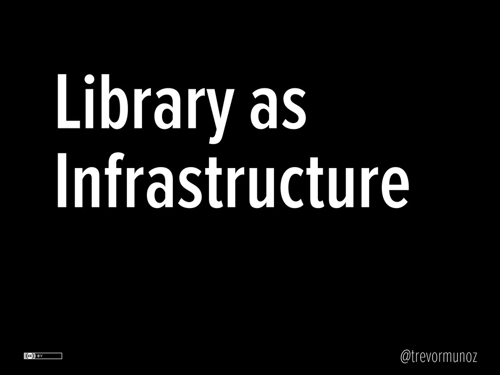 @trevormunoz Library as Infrastructure