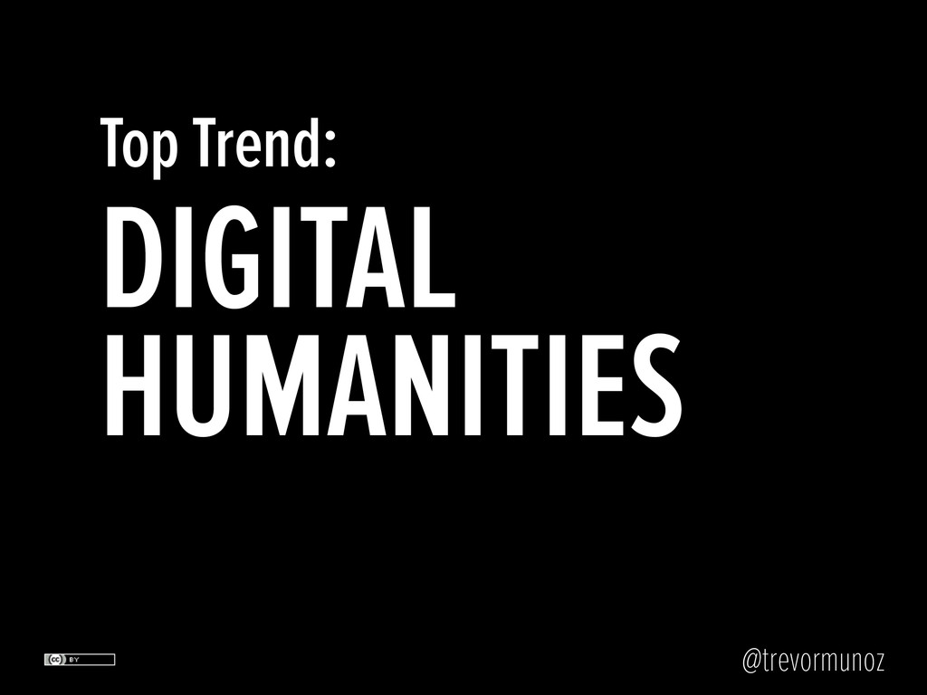 @trevormunoz DIGITAL HUMANITIES Top Trend: