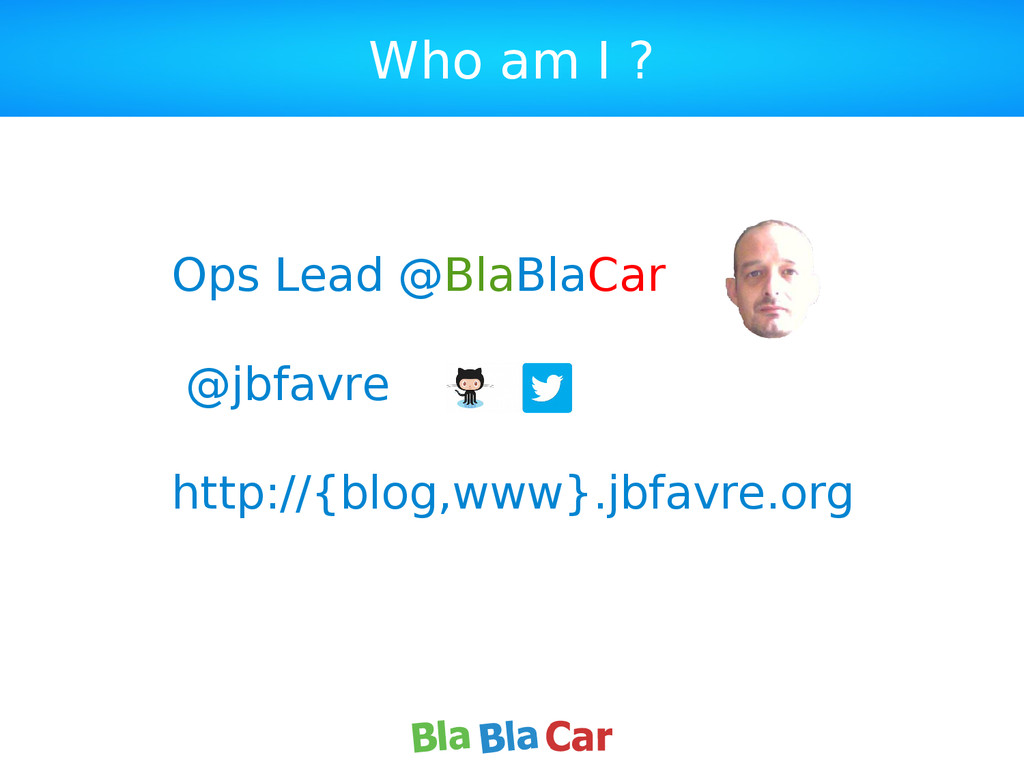 Who am I ? Ops Lead @BlaBlaCar @jbfavre http://...