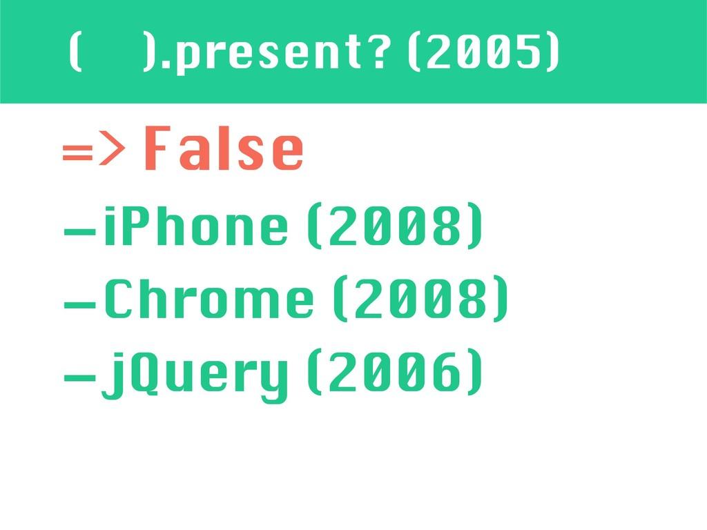 ( ).present? (2005) => False -iPhone (2008) -Ch...