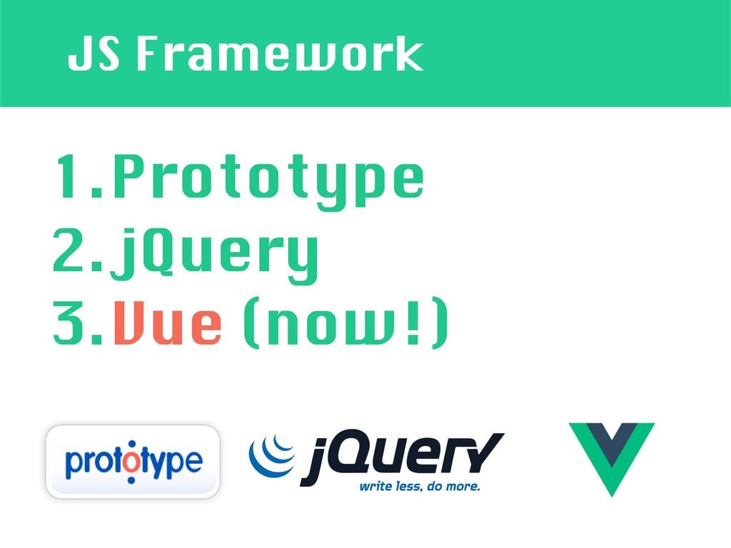 JS Framework 1.Prototype 2.jQuery 3.Vue (now!)
