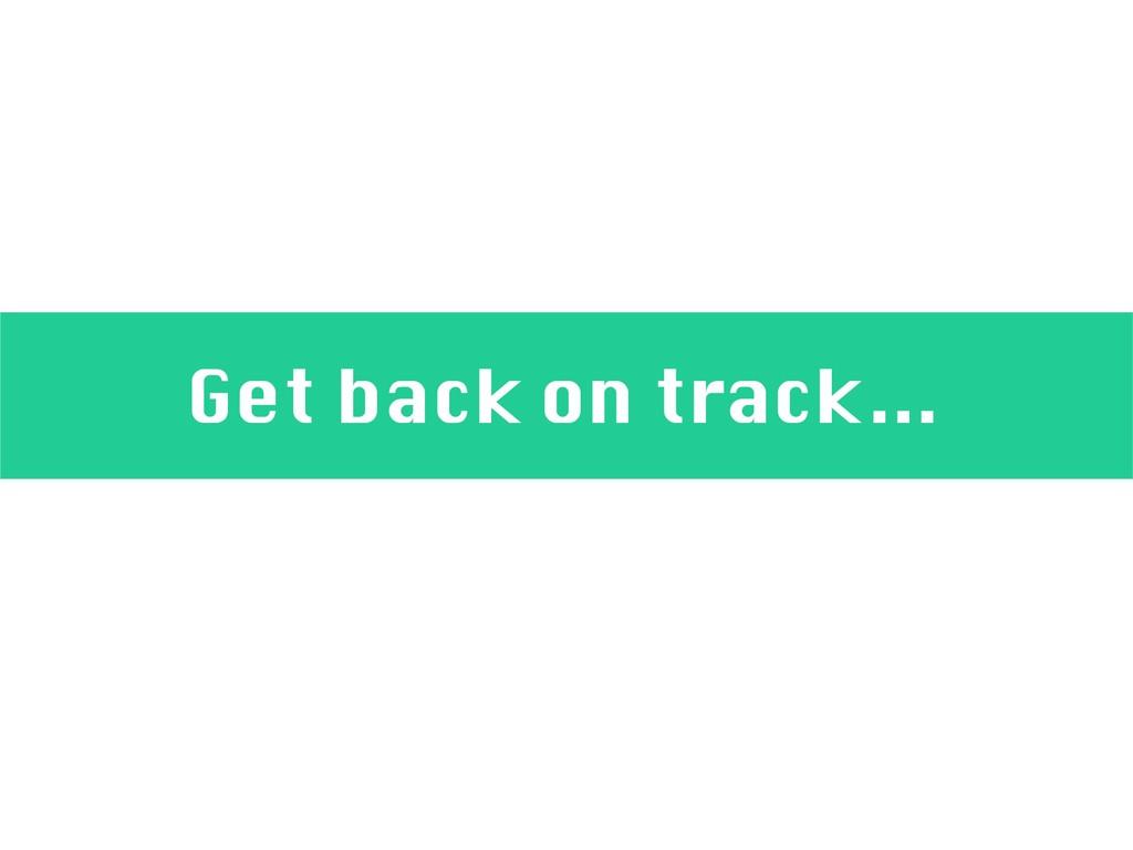 Get back on track…