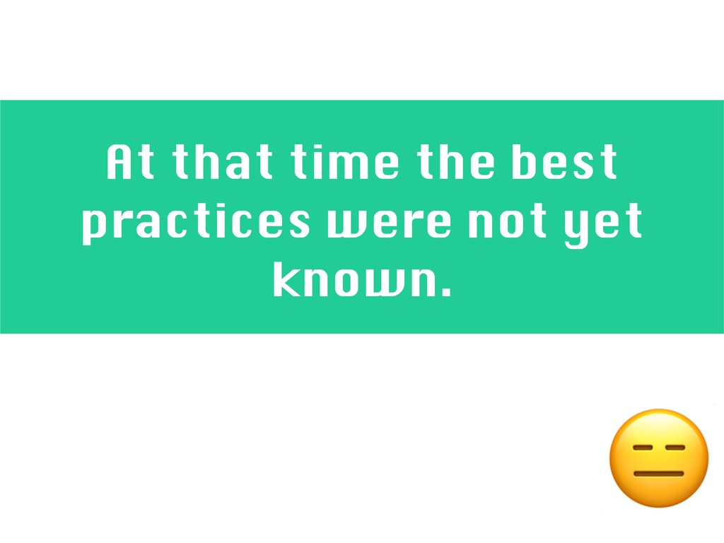 At that time the best practices were not yet kn...