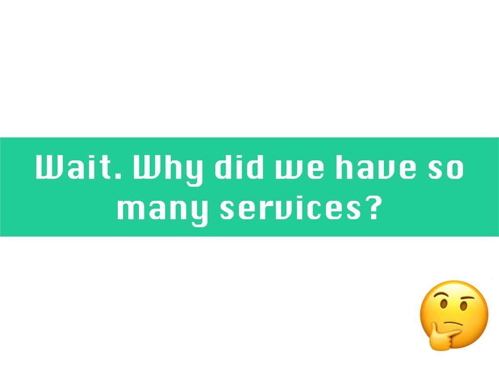 Wait. Why did we have so many services?