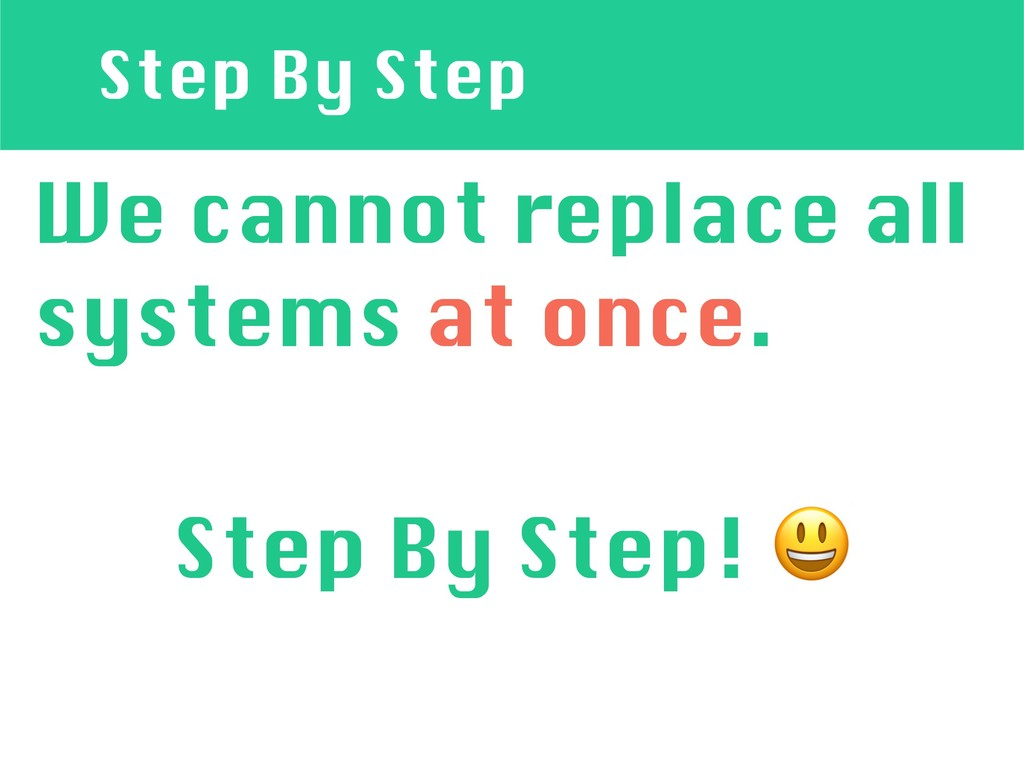 Step By Step We cannot replace all systems at o...