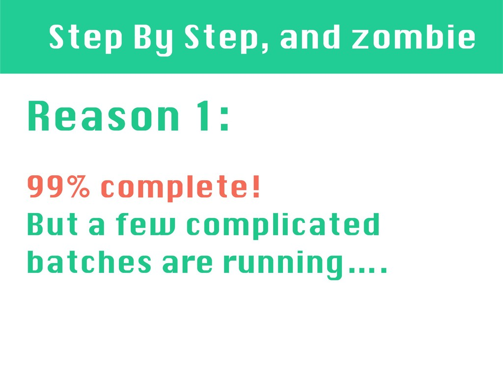 Step By Step, and zombie Reason 1: 99% complete...