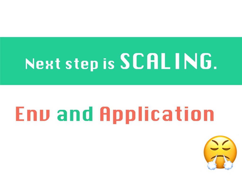 Next step is SCALING.  Env and Application