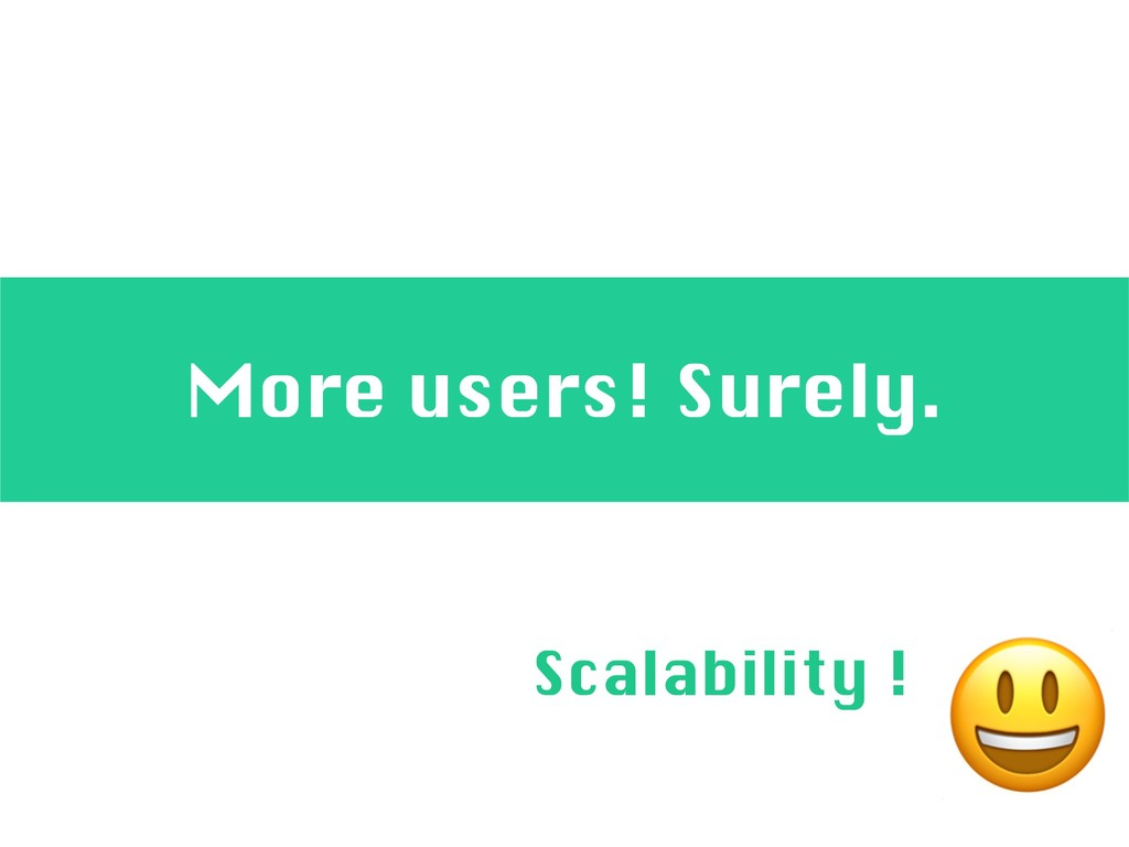 More users! Surely.  Scalability !