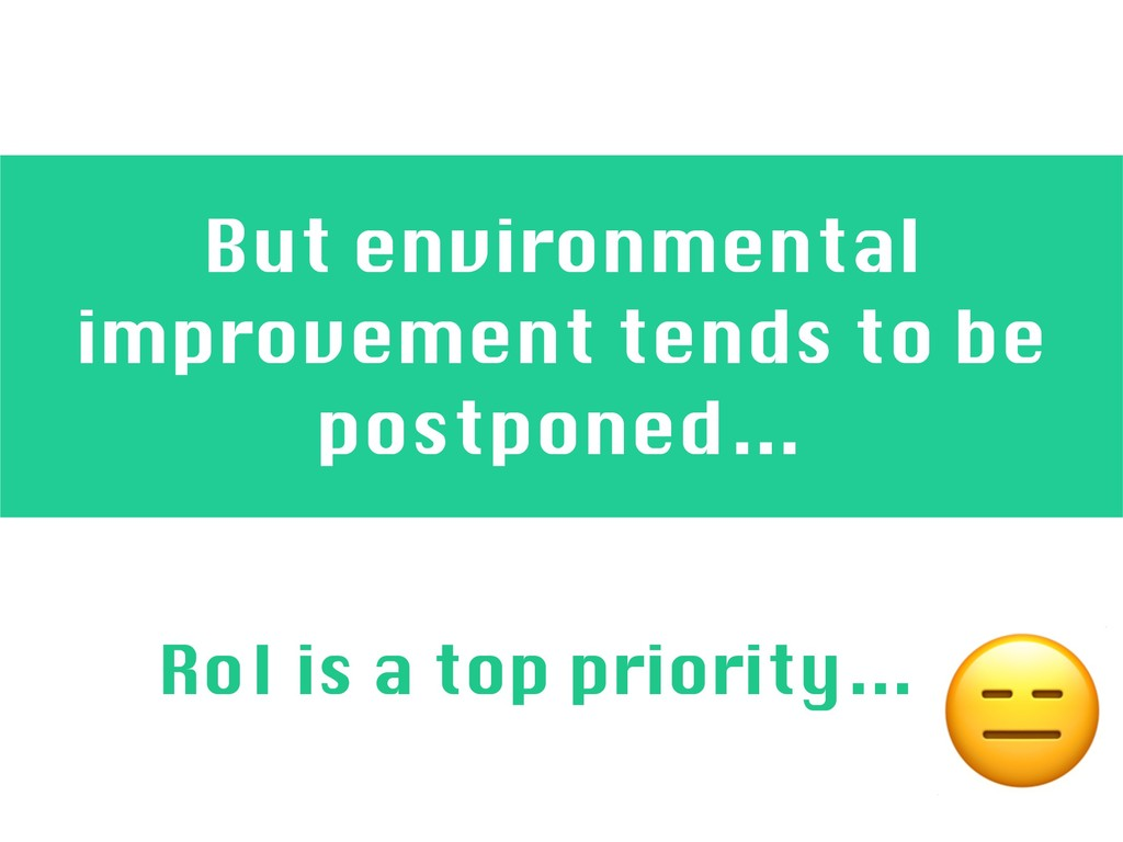 But environmental improvement tends to be postp...