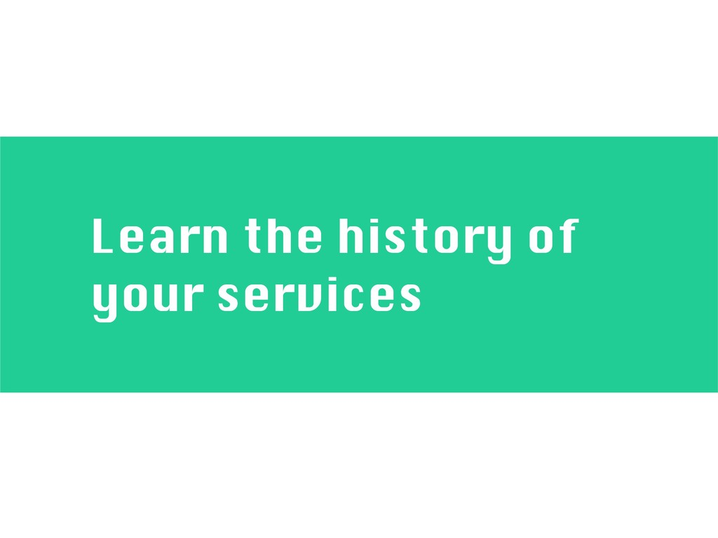 Learn the history of your services