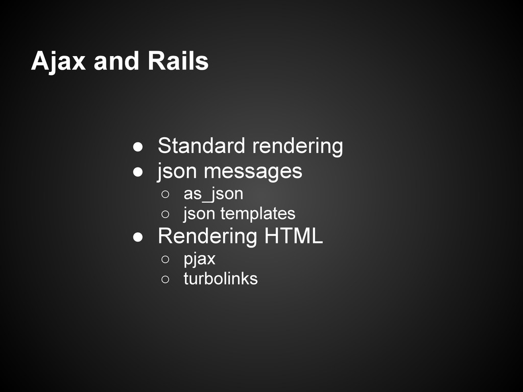 Ajax and Rails ● Standard rendering ● json mess...