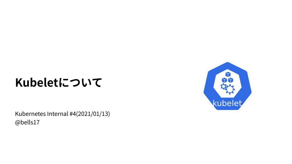 Kubeletについて Kubernetes Internal #4(2021/01/13) ...