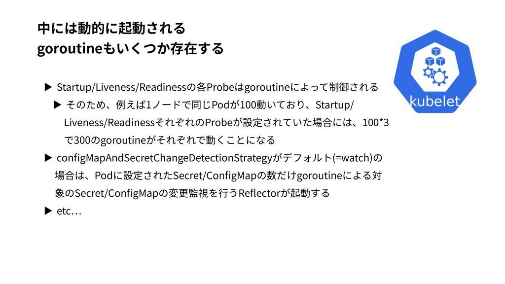 ▶ Startup/Liveness/Readinessの各Probeはgoroutineによ...