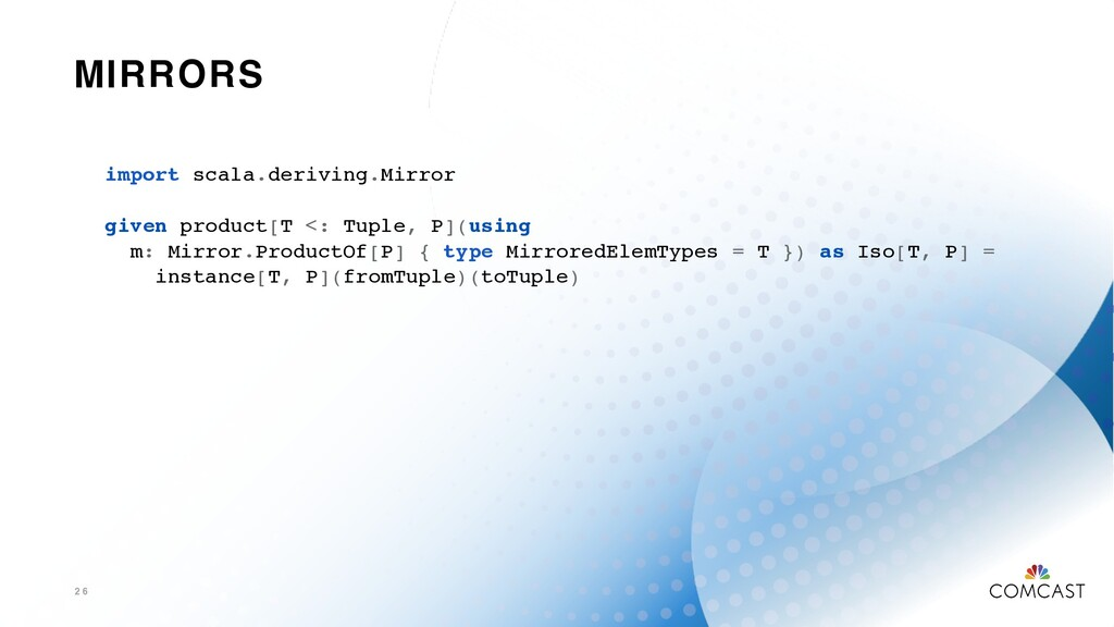 MIRRORS 2 6 import scala.deriving.Mirror given ...