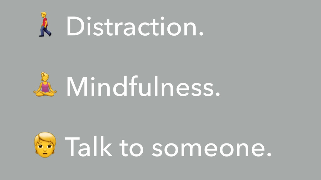 % Distraction. & Mindfulness. ' Talk to someone.