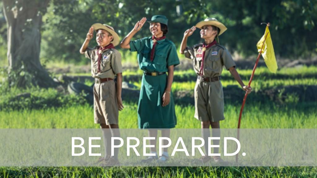 BE PREPARED BE PREPARED.