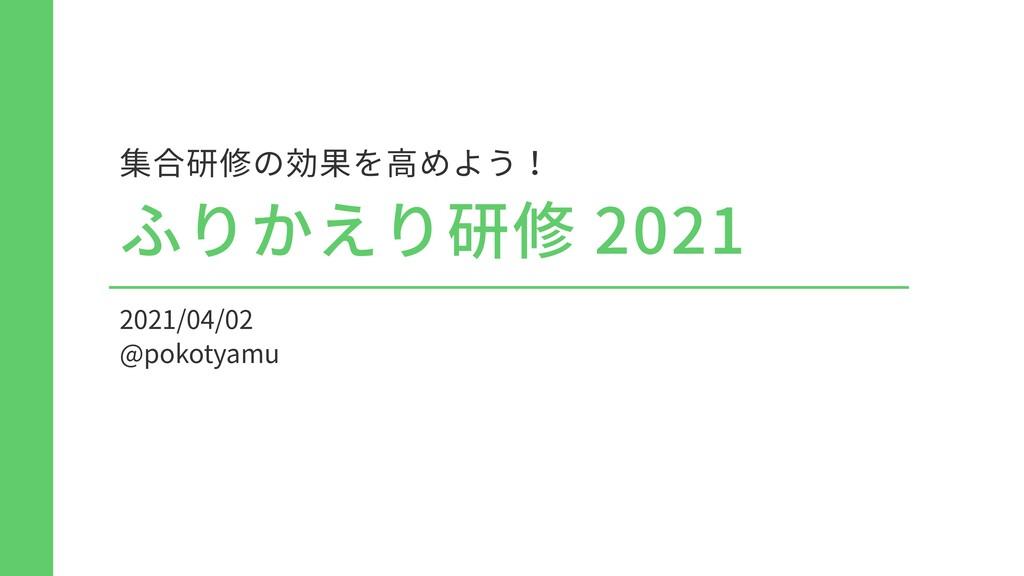 2021/04/02 @pokotyamu 集合研修の効果を⾼めよう! ふりかえり研修 2021