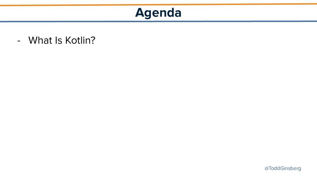 @ToddGinsberg Agenda - What Is Kotlin?