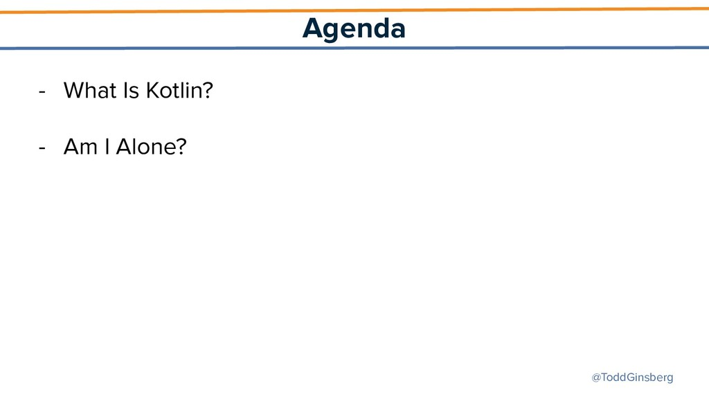 @ToddGinsberg Agenda - What Is Kotlin? - Am I A...