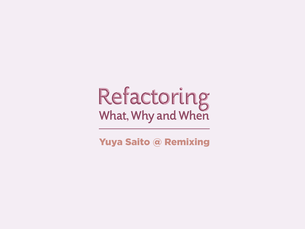 What, Why and When Refactoring Refactoring Yuya...
