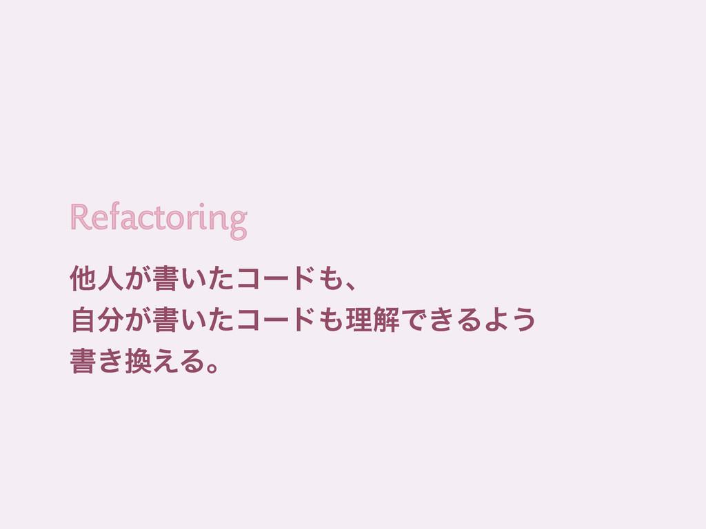 ଞਓ͕ॻ͍ͨίʔυɺ ͕ࣗॻ͍ͨίʔυཧղͰ͖ΔΑ͏ ॻ͖͑Δɻ Refactor...
