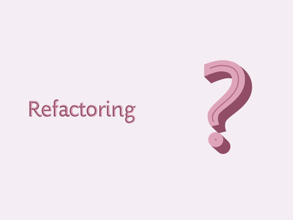 Refactoring Refactoring ? ? ?