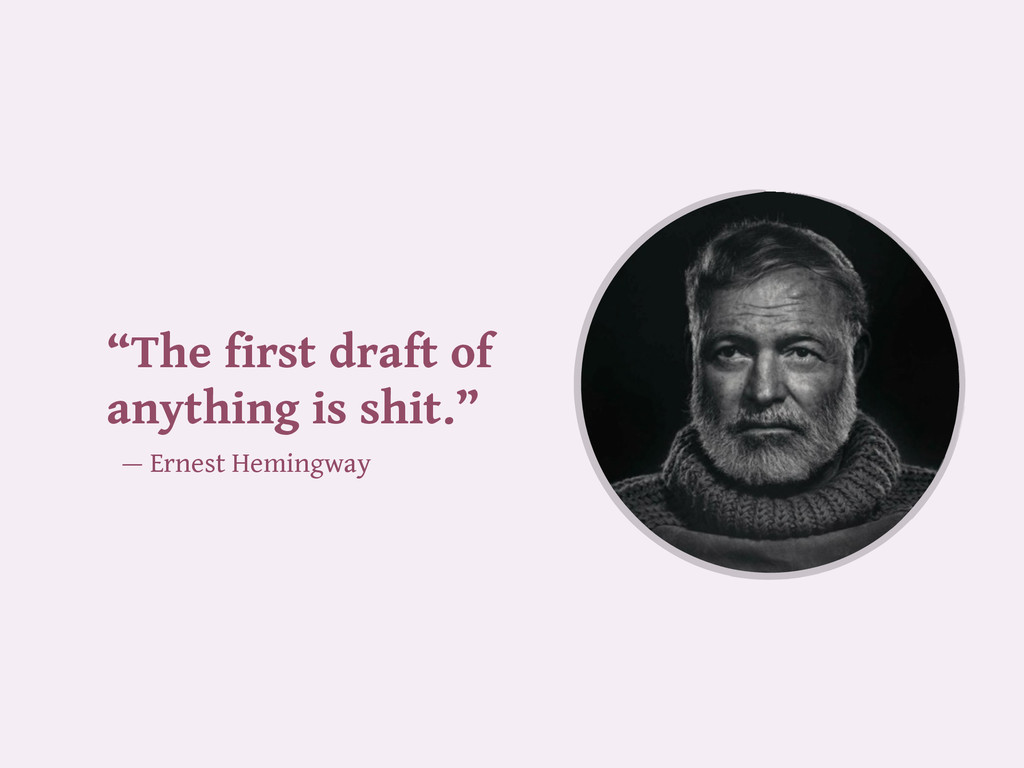 """The first draft of anything is shit."" — Ernest..."