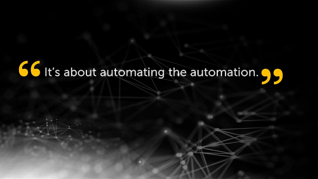 "It's about automating the automation. "" """