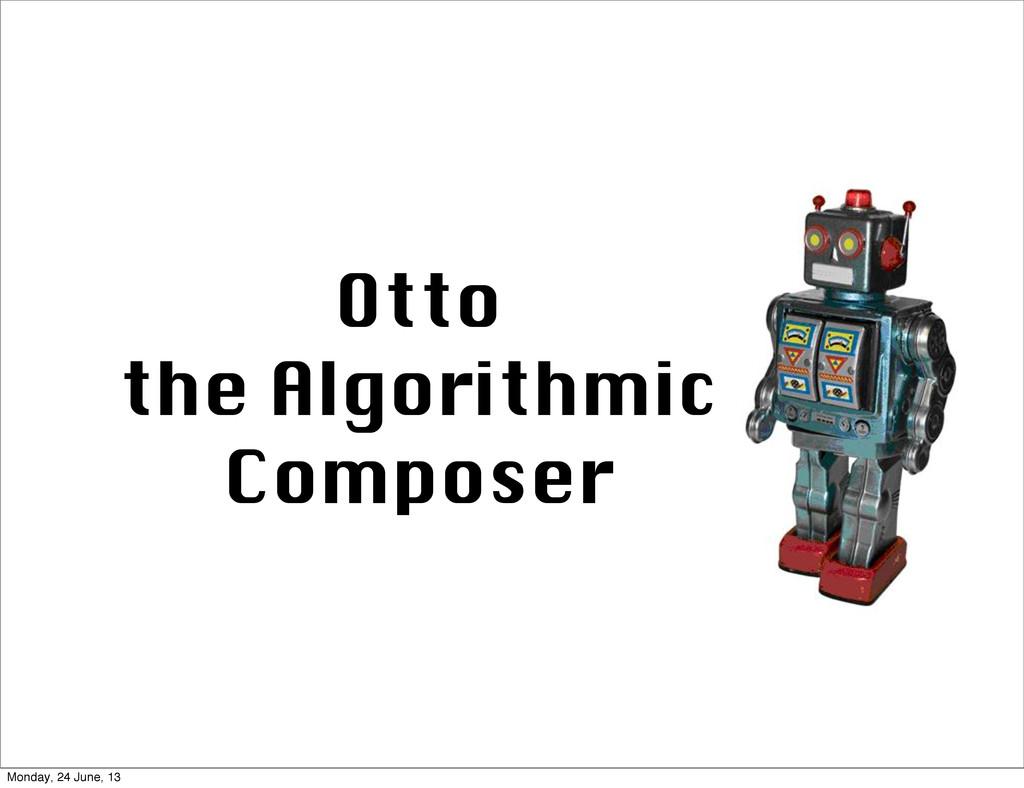 Otto the Algorithmic Composer Monday, 24 June, ...