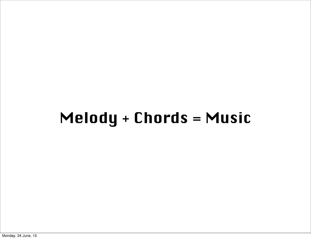 Melody + Chords = Music Monday, 24 June, 13