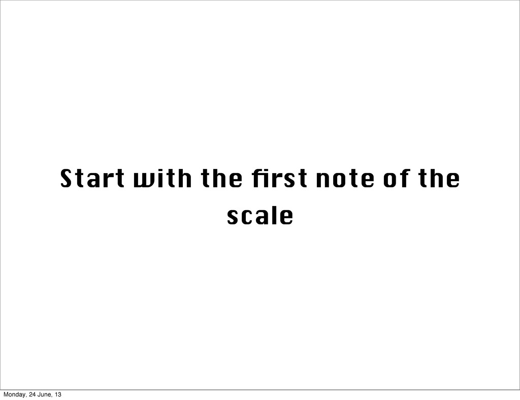 Start with the first note of the scale Monday, 2...