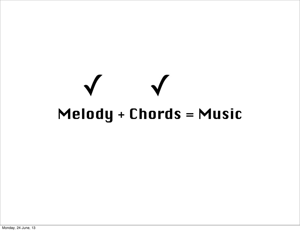 Melody + Chords = Music ✓ ✓ Monday, 24 June, 13