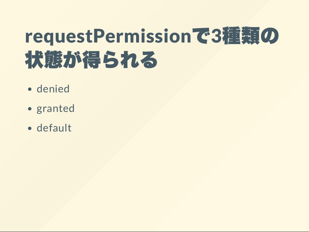 requestPermission で3 種類の 状態が得られる denied granted...