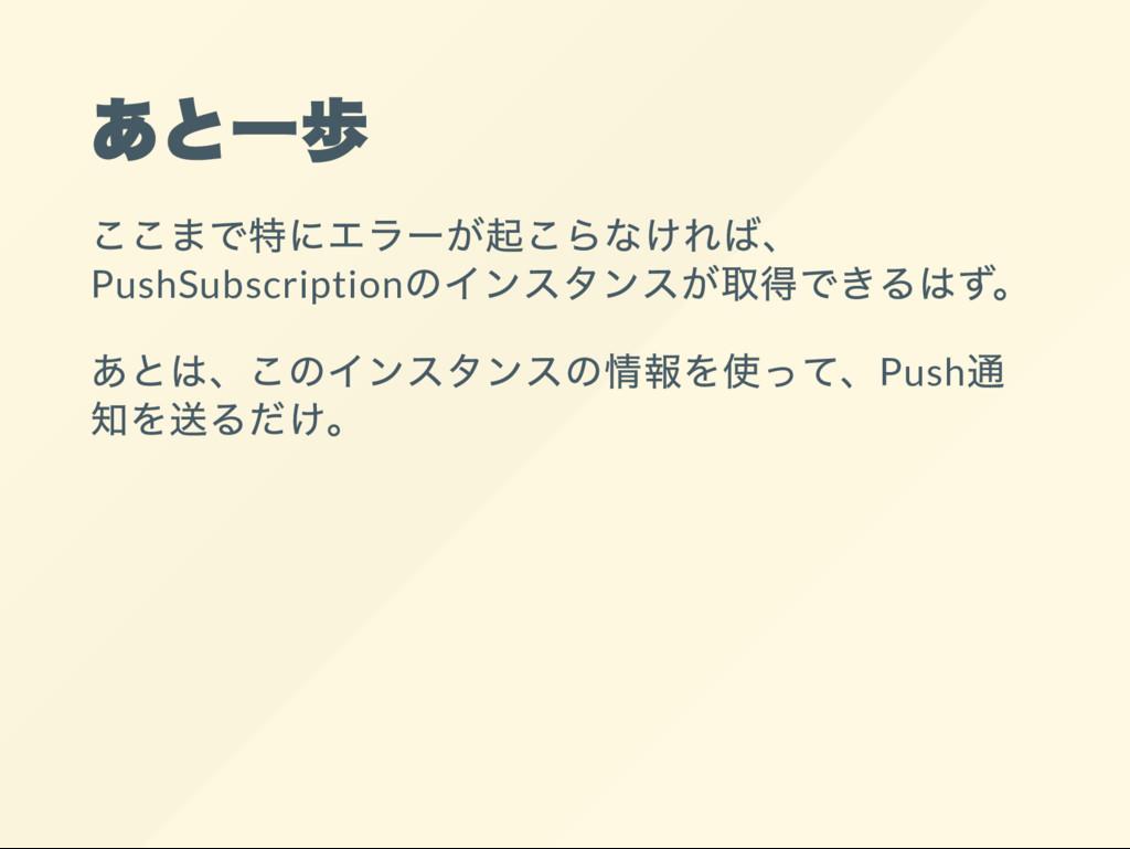 あと一歩 ここまで特にエラー が起こらなければ、 PushSubscription のインスタ...