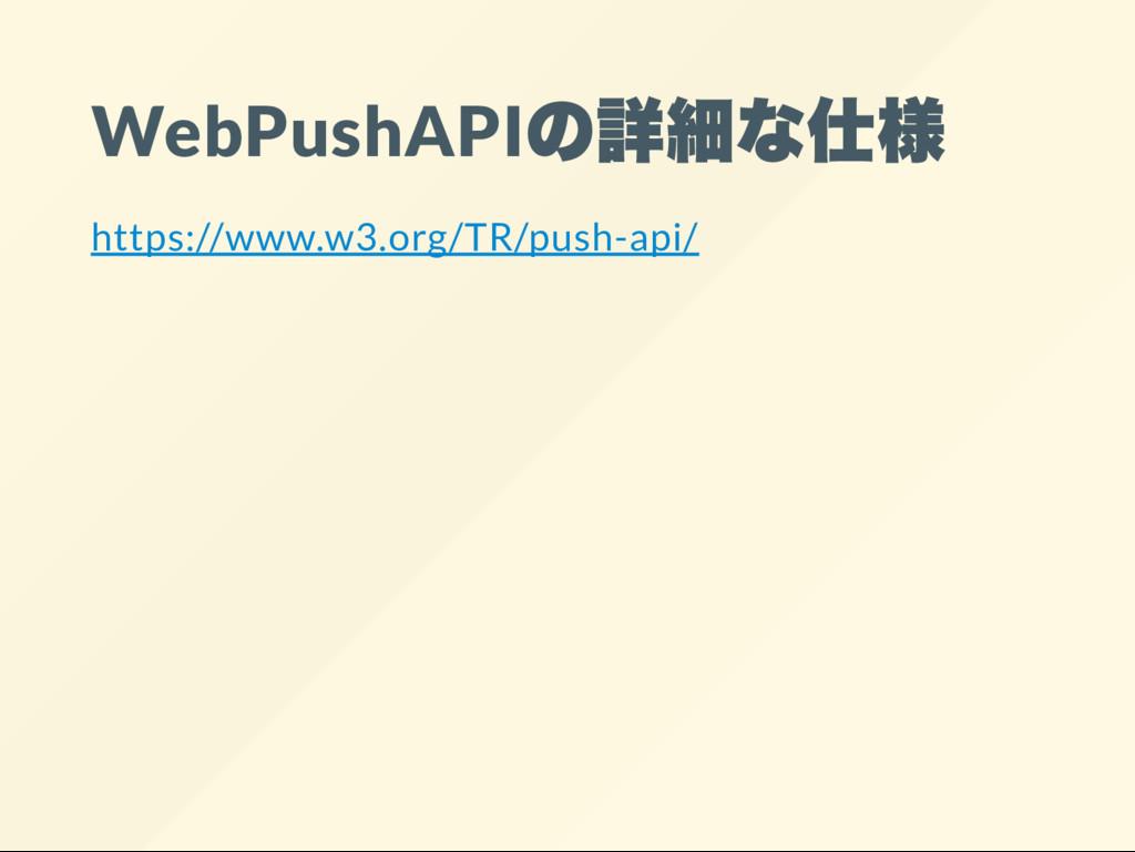 WebPushAPI の詳細な仕様 https://www.w3.org/TR/push-ap...