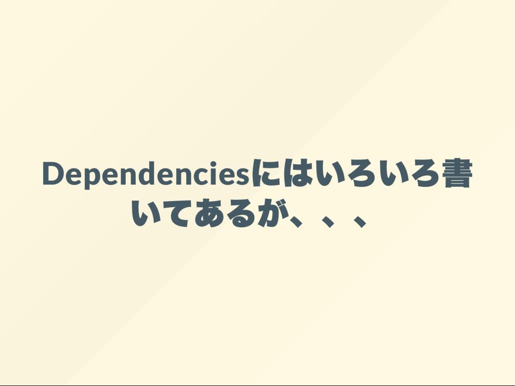 Dependencies にはいろいろ書 いてあるが、、、
