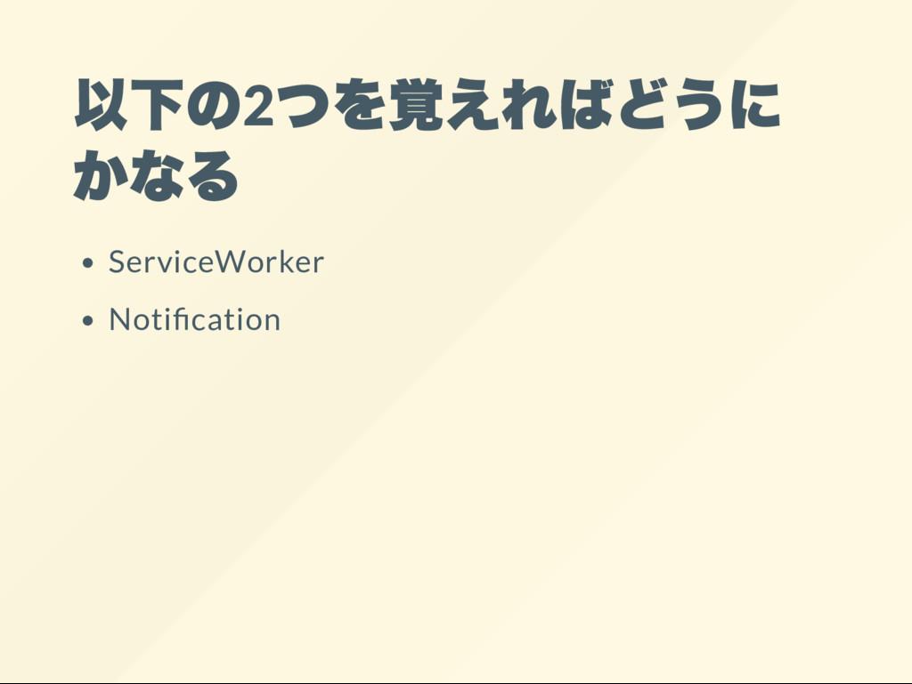 以下の2 つを覚えればどうに かなる ServiceWorker Noti cation