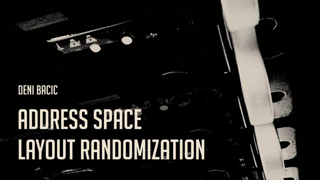 ADDRESS SPACE LAYOUT RANDOMIZATION DENI BACIC