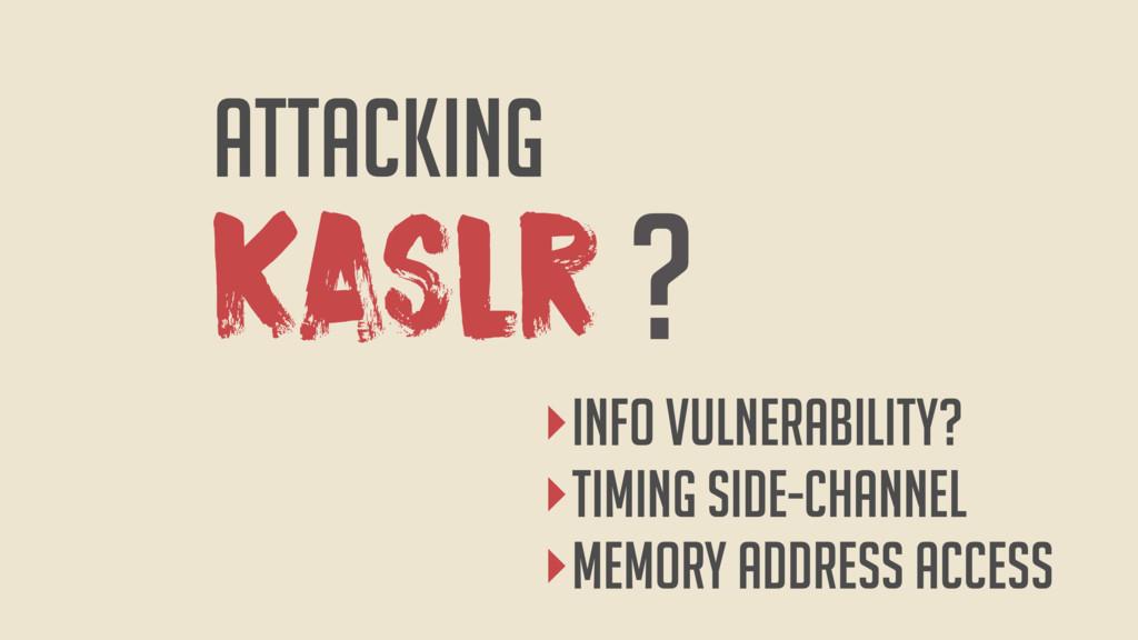 KASLR ATTACKING ? ‣InfO vulnerability? ‣TIMING ...
