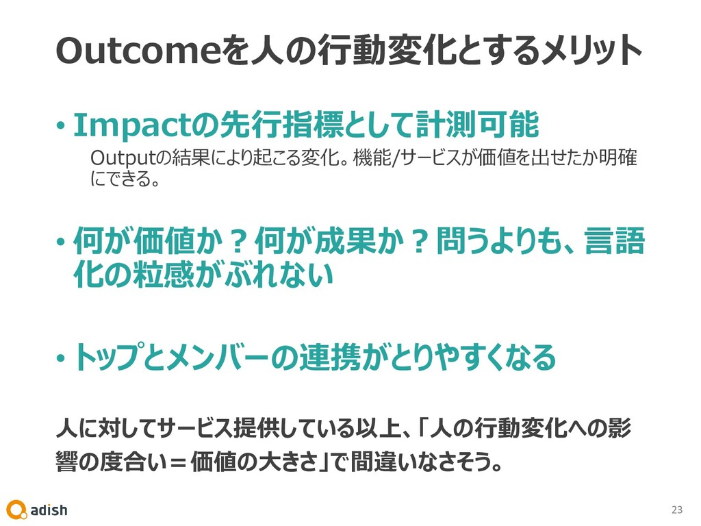 Outcomeを人の行動変化とするメリット • Impactの先行指標として計測可能 Outp...