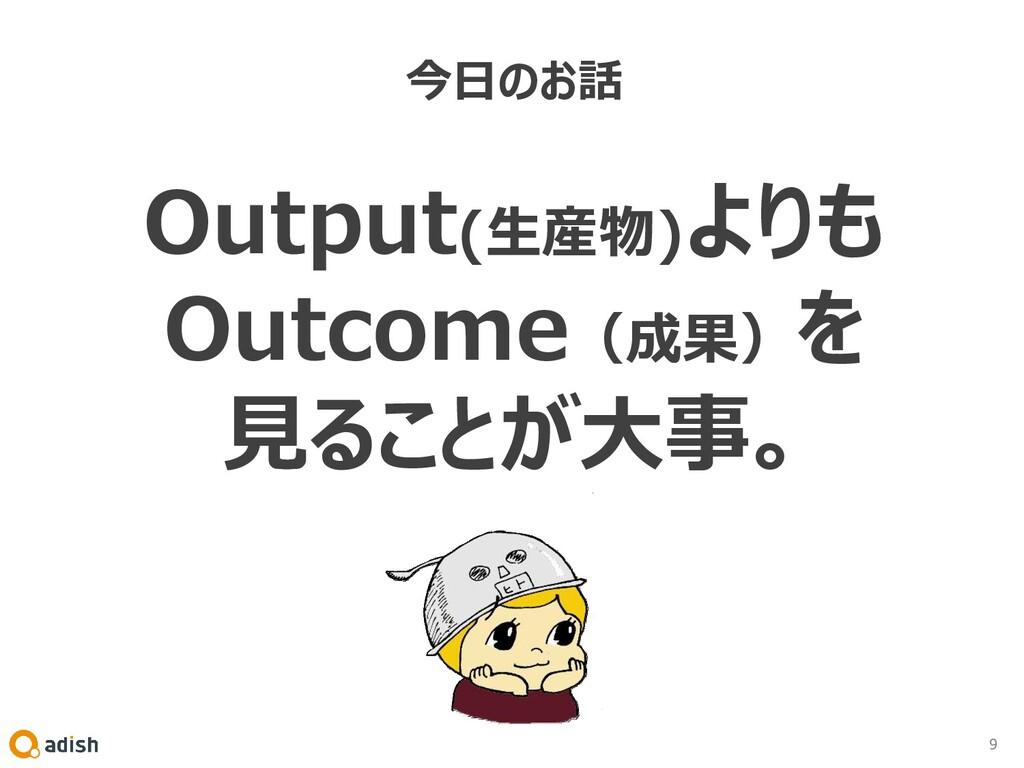 今日のお話 Output(生産物)よりも Outcome(成果)を 見ることが大事。 9