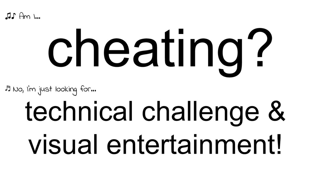 cheating? technical challenge & visual entertai...