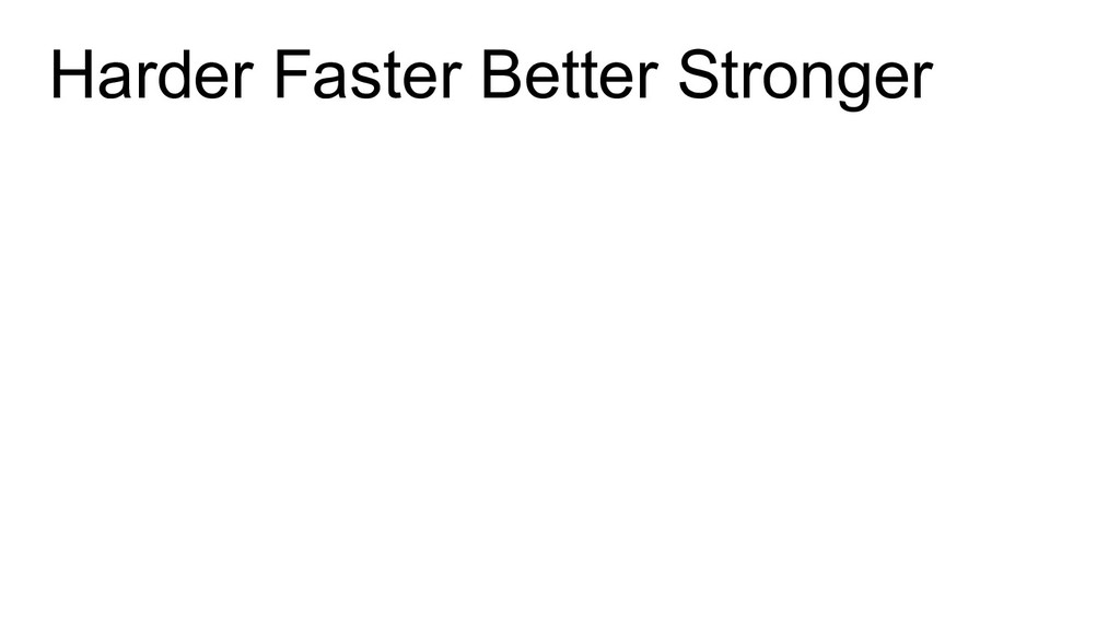 Harder Faster Better Stronger