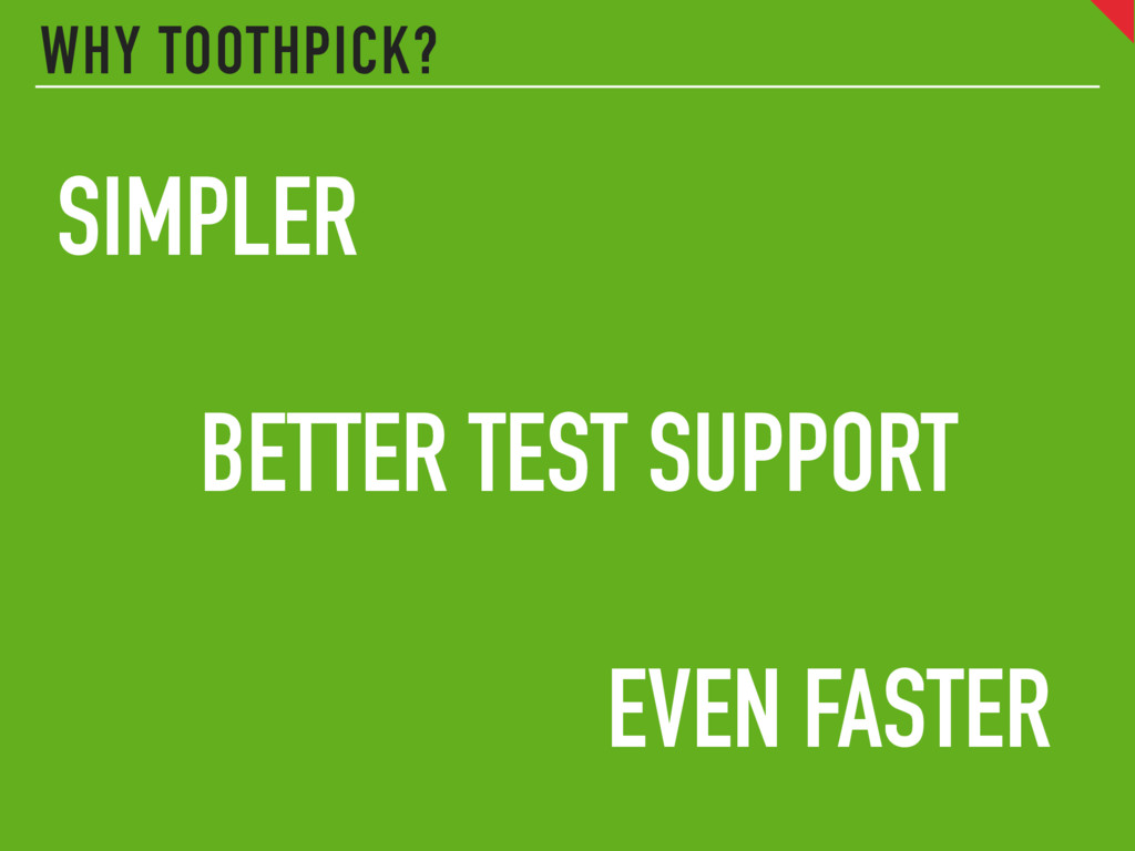 WHY TOOTHPICK? SIMPLER BETTER TEST SUPPORT EVEN...