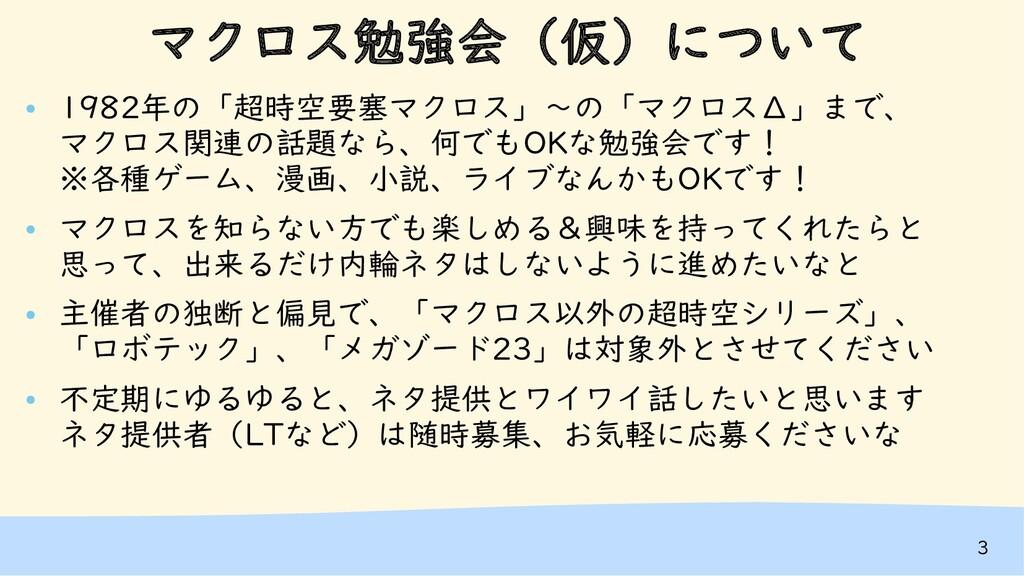 3 マクロス勉強会(仮)について ● 1982年の「超時空要塞マクロス」~の「マクロスΔ」まで...